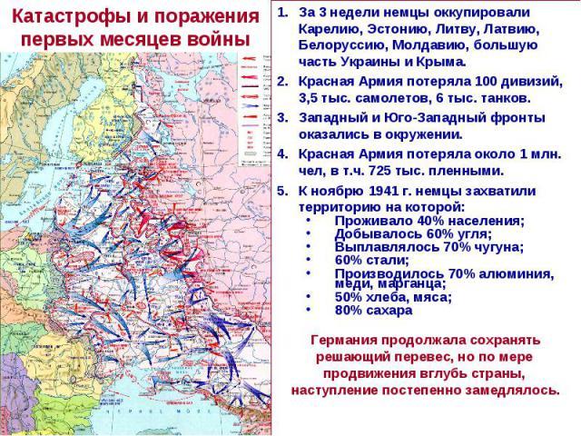 Катастрофы и поражения первых месяцев войныЗа 3 недели немцы оккупировали Карелию, Эстонию, Литву, Латвию, Белоруссию, Молдавию, большую часть Украины и Крыма. Красная Армия потеряла 100 дивизий, 3,5 тыс. самолетов, 6 тыс. танков. Западный и Юго-Зап…