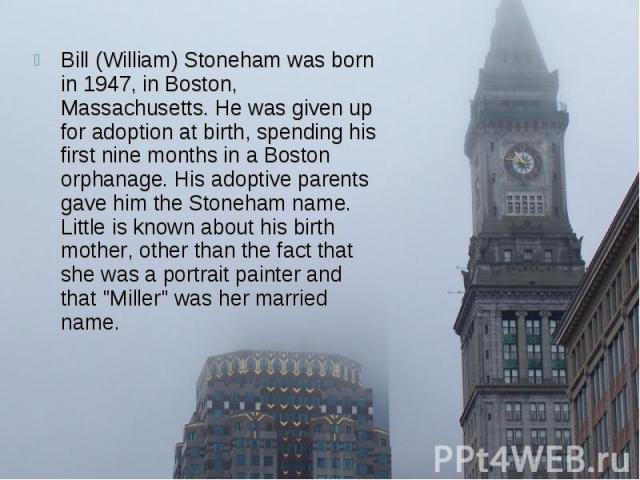 Bill (William) Stoneham was born in 1947, in Boston, Massachusetts. He was given up for adoption at birth, spending his first nine months in a Boston orphanage. His adoptive parents gave him the Stoneham name. Little is known about his birth mother,…