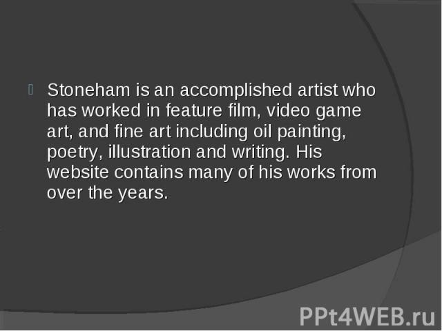 Stoneham is an accomplished artist who has worked in feature film, video game art, and fine art including oil painting, poetry, illustration and writing. His website contains many of his works from over the years.
