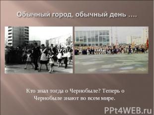 Обычный город, обычный день ….Кто знал тогда о Чернобыле? Теперь о Чернобыле зна