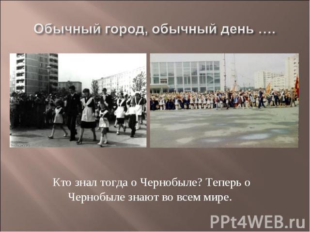 Обычный город, обычный день ….Кто знал тогда о Чернобыле? Теперь о Чернобыле знают во всем мире.