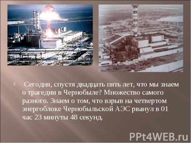 Сегодня, спустя двадцать пять лет, что мы знаем о трагедии в Чернобыле? Множество самого разного. Знаем о том, что взрыв на четвертом энергоблоке Чернобыльской АЭС рванул в 01 час 23 минуты 48 секунд.