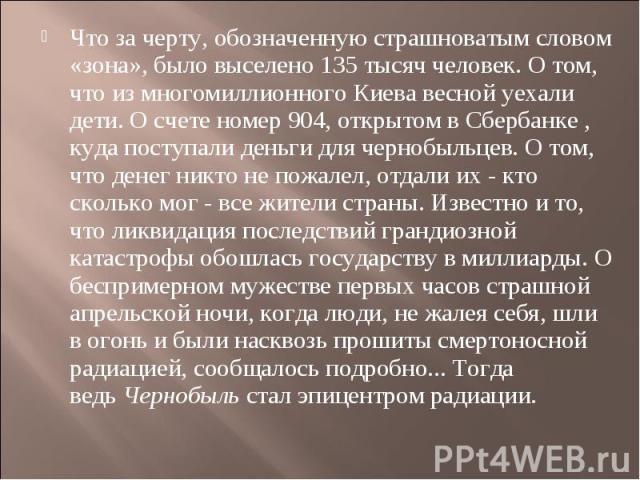 Что за черту, обозначенную страшноватым словом «зона», было выселено 135 тысяч человек. О том, что из многомиллионного Киева весной уехали дети. О счете номер 904, открытом в Сбербанке , куда поступали деньги для чернобыльцев. О том, что денег никто…