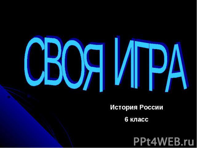 СВОЯ ИГРАИстория России6 класс