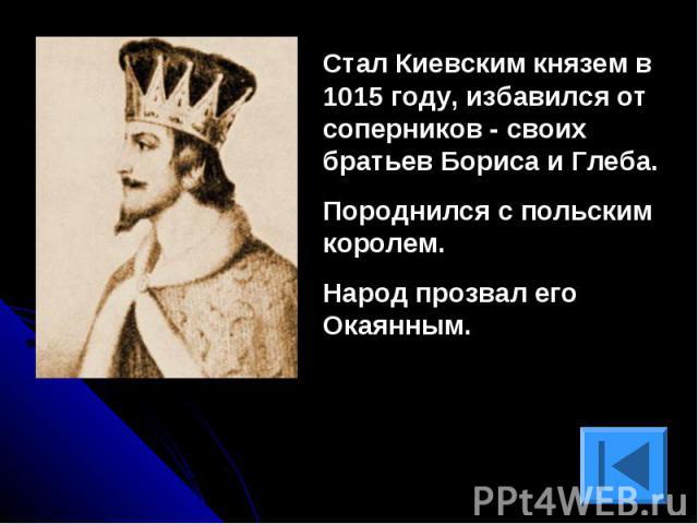 Стал Киевским князем в 1015 году, избавился от соперников - своих братьев Бориса и Глеба. Породнился с польским королем.Народ прозвал его Окаянным.