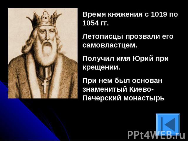 Время княжения с 1019 по 1054 гг.Летописцы прозвали его самовластцем.Получил имя Юрий при крещении.При нем был основан знаменитый Киево-Печерский монастырь