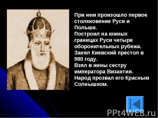 При нем произошло первое столкновение Руси и Польши. Построил на южных границах Руси четыре оборонительных рубежа.Занял Киевский престол в 980 году.Взял в жены сестру императора Византии.Народ прозвал его Красным Солнышком.