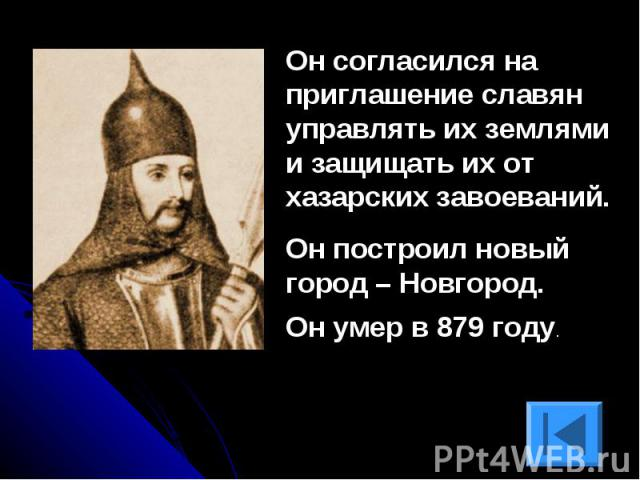 Он согласился на приглашение славян управлять их землями и защищать их от хазарских завоеваний.Он построил новый город – Новгород.Он умер в 879 году.