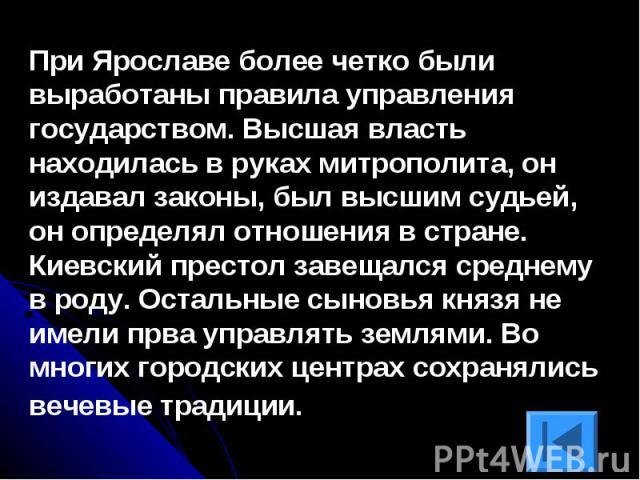 При Ярославе более четко были выработаны правила управления государством. Высшая власть находилась в руках митрополита, он издавал законы, был высшим судьей, он определял отношения в стране. Киевский престол завещался среднему в роду. Остальные сыно…