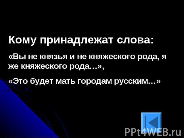 Кому принадлежат слова:«Вы не князья и не княжеского рода, я же княжеского рода…», «Это будет мать городам русским…»
