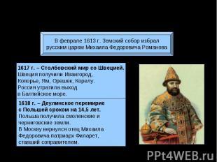 Окончание СмутыВ феврале 1613 г. Земский собор избралрусским царем Михаила Федор