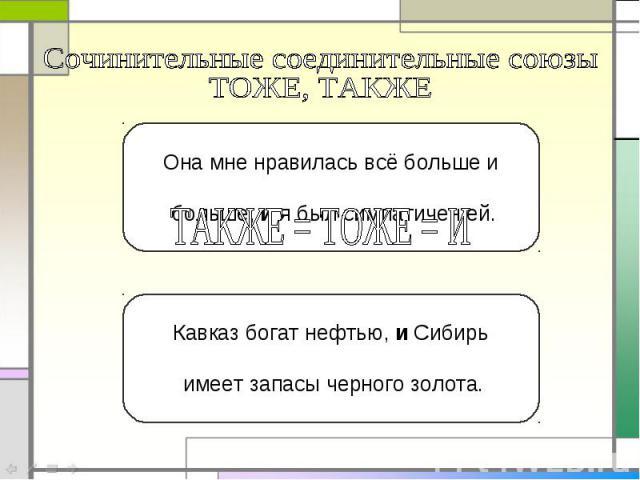 Сочинительные соединительные союзы ТОЖЕ, ТАКЖЕОна мне нравилась всё больше и больше, и я был симпатичен ей.Кавказ богат нефтью, и Сибирь имеет запасы черного золота.