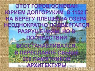 Этот город основанЮрием долгоруким в 1152 г. На берегу плещеева озера.Неоднократ