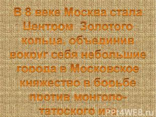 В 8 веке Москва стала Центром Золотого кольца, объединив вокруг себя небольшие г