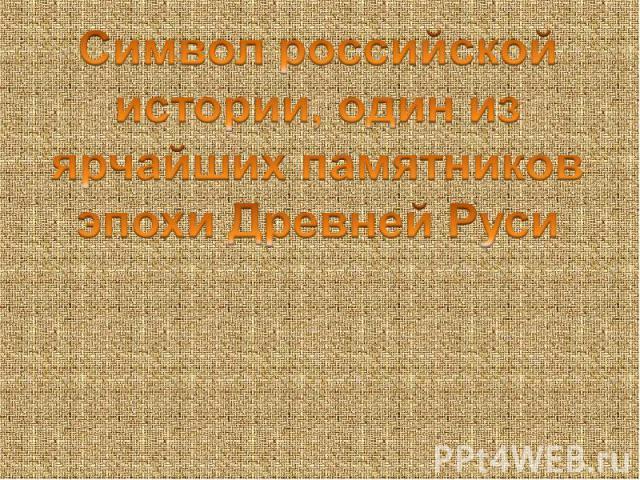 Символ российской истории, один из ярчайших памятников эпохи Древней Руси