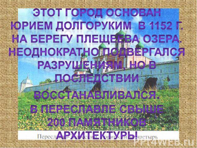 Этот город основанЮрием долгоруким в 1152 г. На берегу плещеева озера.Неоднократно подвергался разрушениям, но в последствии восстанавливался.В Переславле свыше200 памятников архитектуры