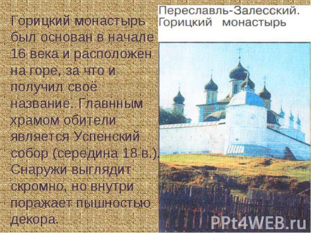 Горицкий монастырьбыл основан в начале 16 века и расположен на горе, за что и получил своё название. Главнным храмом обители является Успенский собор (середина 18 в.). Снаружи выглядит скромно, но внутри поражает пышностью декора.