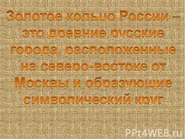 Золотое кольцо России –это древние русские города, расположенные на северо-востоке от Москвы и образующие символический круг