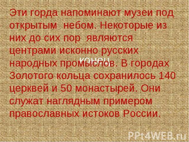 Эти горда напоминают музеи под открытым небом. Некоторые из них до сих пор являются центрами исконно русских народных промыслов. В городах Золотого кольца сохранилось 140 церквей и 50 монастырей. Они служат наглядным примером православных истоков России.
