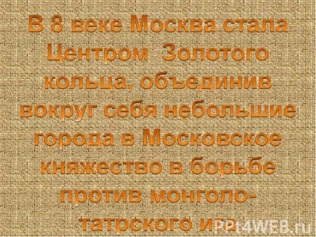 В 8 веке Москва стала Центром Золотого кольца, объединив вокруг себя небольшие города в Московское княжество в борьбе против монголо-татрского ига