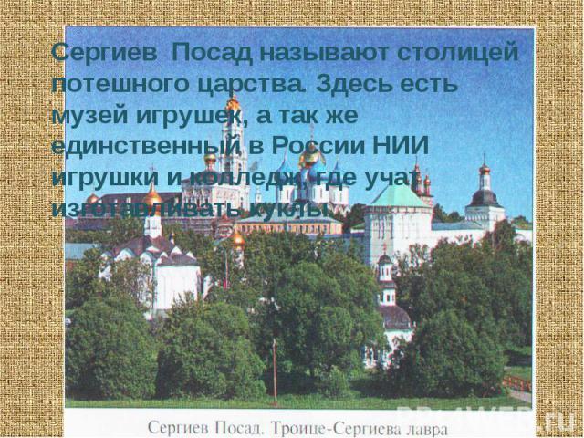 Сергиев Посад называют столицей потешного царства. Здесь есть музей игрушек, а так же единственный в России НИИ игрушки и колледж, где учат изготавливать куклы.