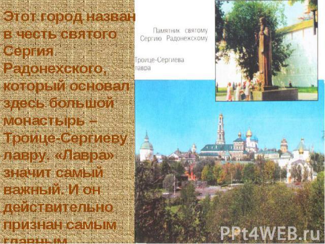 Этот город назван в честь святого Сергия Радонехского, который основал здесь большой монастырь – Троице-Сергиеву лавру. «Лавра» значит самый важный. И он действительно признан самым главным монастырём в России