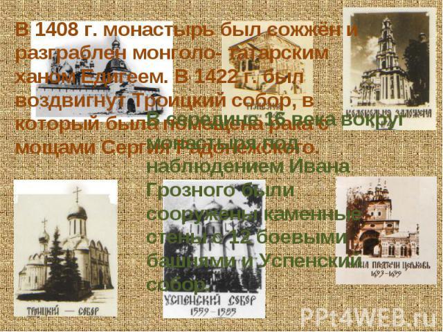 В 1408 г. монастырь был сожжён и разграблен монголо- татарским ханом Едигеем. В 1422 г. был воздвигнут Троицкий собор, в который была помещена рака с мощами Сергия Радонежского.В середине 16 века вокруг монастыря под наблюдением Ивана Грозного были …