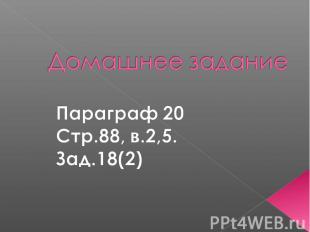 Домашнее заданиеПараграф 20Стр.88, в.2,5.Зад.18(2)