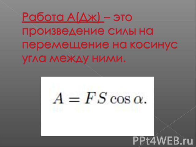Работа А(Дж) – это произведение силы на перемещение на косинус угла между ними.