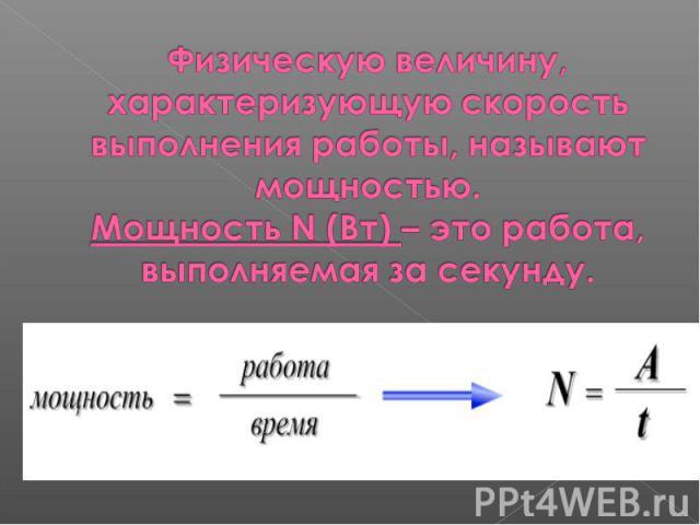Физическую величину, характеризующую скорость выполнения работы, называют мощностью.Мощность N (Вт) – это работа, выполняемая за секунду.