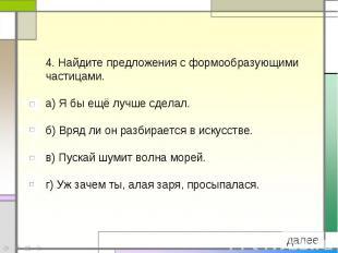 4. Найдите предложения с формообразующими частицами.а) Я бы ещё лучше сделал. б)