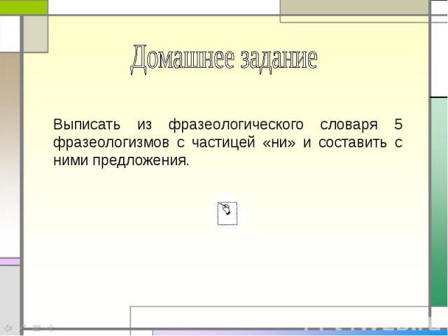Домашнее заданиеВыписать из фразеологического словаря 5 фразеологизмов с частицей «ни» и составить с ними предложения.