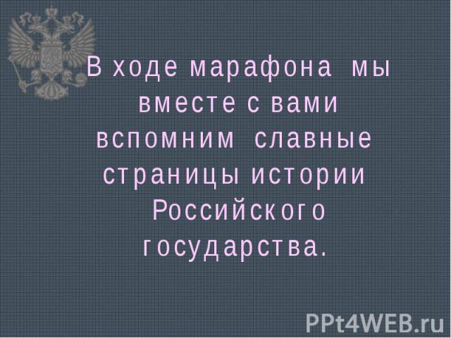 В ходе марафона мы вместе с вами вспомним славные страницы истории Российского государства.