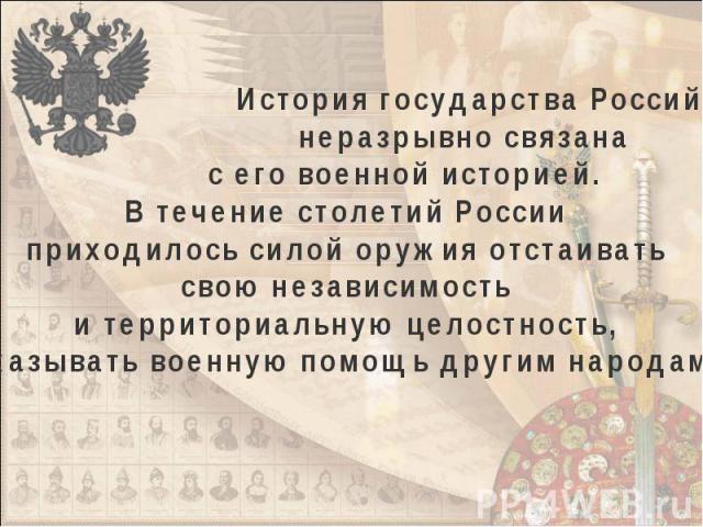 История государства Российского неразрывно связана с его военной историей. В течение столетий России приходилось силой оружия отстаивать свою независимость и территориальную целостность, оказывать военную помощь другим народам.
