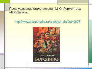 Прослушивание стихотворения М.Ю. Лермонтова «Бородино».http://www.staroeradio.ru