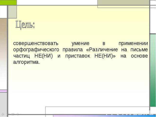 Цель:совершенствовать умение в применении орфографического правила «Различение на письме частиц НЕ(НИ) и приставок НЕ(НИ)» на основе алгоритма.