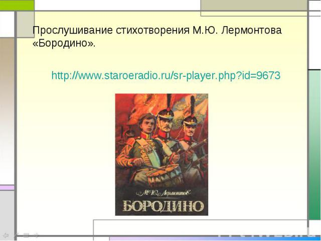Прослушивание стихотворения М.Ю. Лермонтова «Бородино».http://www.staroeradio.ru/sr-player.php?id=9673