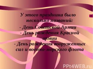 У этого праздника было несколько названий:- День Советской Армии- День рождения