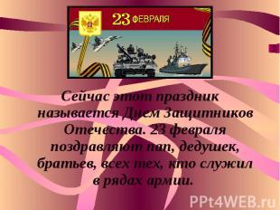 Сейчас этот праздник называется Днем Защитников Отечества. 23 февраля поздравляю