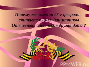 Почему же именно 23-е февраля считается Днем Защитников Отечества, а не любая др