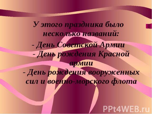 У этого праздника было несколько названий:- День Советской Армии- День рождения Красной армии- День рождения вооруженных сил и военно-морского флота