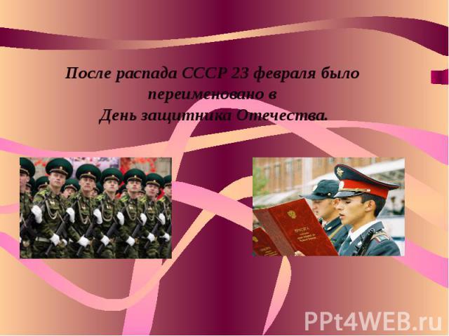 После распада СССР 23 февраля было переименовано в День защитника Отечества.