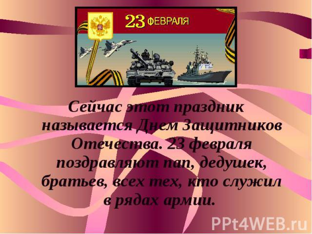 Сейчас этот праздник называется Днем Защитников Отечества. 23 февраля поздравляют пап, дедушек, братьев, всех тех, кто служил в рядах армии.