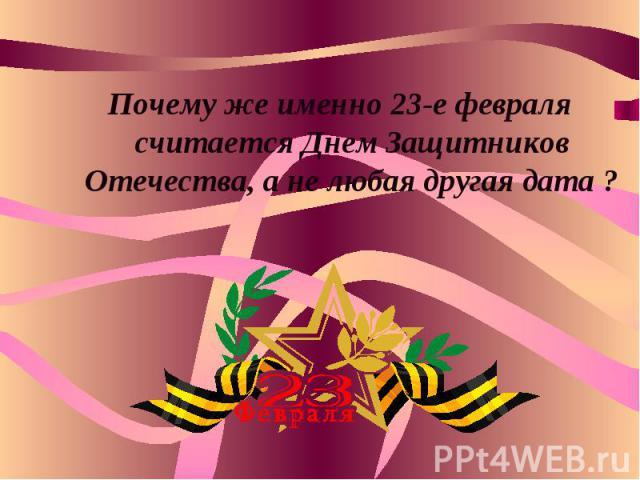 Почему же именно 23-е февраля считается Днем Защитников Отечества, а не любая другая дата ?