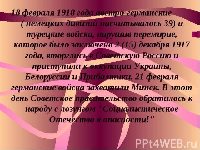 18 февраля 1918 года австро-германские ( немецких дивизий насчитывалось 39) и турецкие войска, нарушив перемирие, которое было заключено 2 (15) декабря 1917 года, вторглись в Советскую Россию и приступили к оккупации Украины, Белоруссии и Прибалтики…