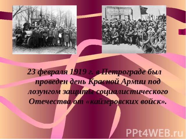23 февраля 1919 г. в Петрограде был проведен день Красной Армии под лозунгом защиты социалистического Отечества от «кайзеровских войск».