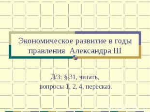 Экономическое развитие в годы правления Александра IIIД/З: § 31, читать, вопросы
