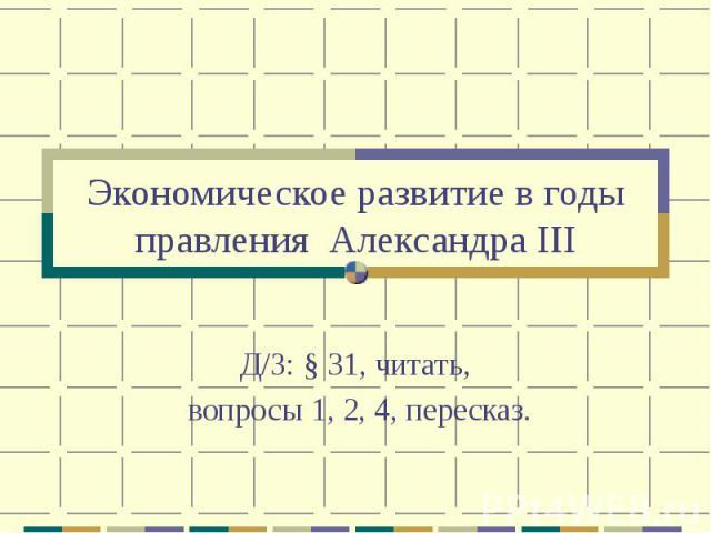 Экономическое развитие в годы правления Александра IIIД/З: § 31, читать, вопросы 1, 2, 4, пересказ.