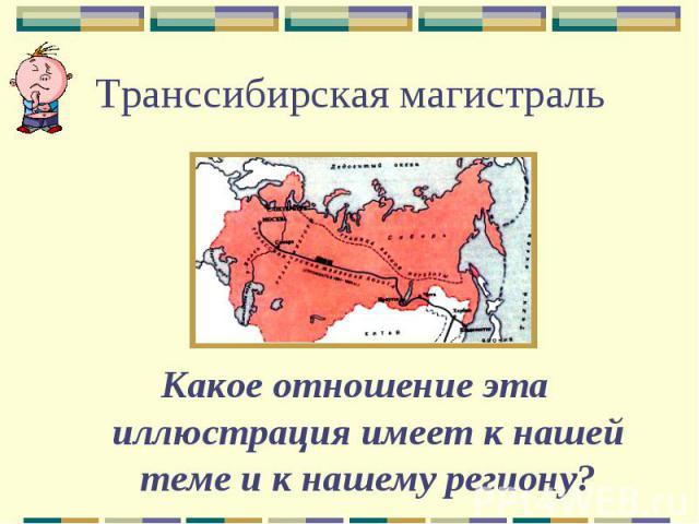 Транссибирская магистральКакое отношение эта иллюстрация имеет к нашей теме и к нашему региону?