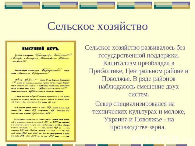 Сельское хозяйствоСельское хозяйство развивалось без государственной поддержки. Капитализм преобладал в Прибалтике, Центральном районе и Поволжье. В ряде районов наблюдалось смешение двух систем.Север специализировался на технических культурах и мол…